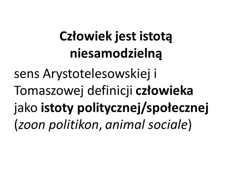 Człowiek jest istotą niesamodzielną sens Arystotelesowskiej i Tomaszowej definicji człowieka jako istoty politycznej/społecznej (zoon politikon, animal sociale)