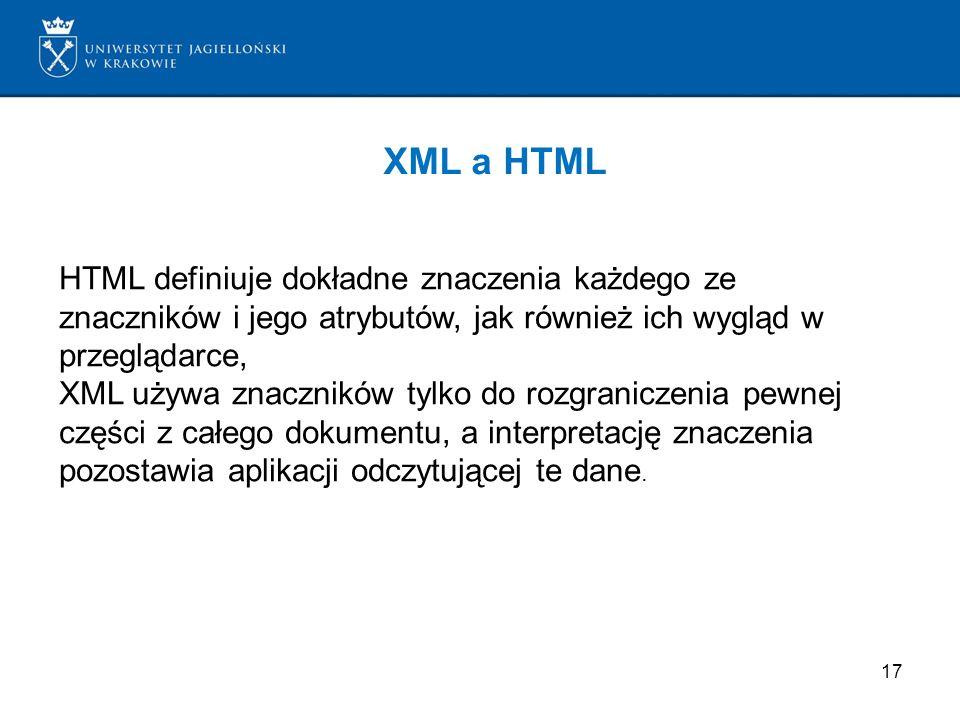 XML a HTML HTML definiuje dokładne znaczenia każdego ze znaczników i jego atrybutów, jak również ich wygląd w przeglądarce,