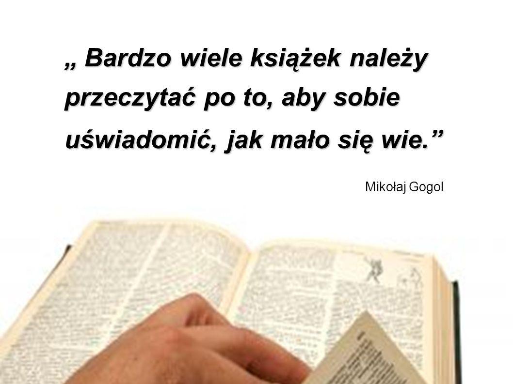 """"""" Bardzo wiele książek należy przeczytać po to, aby sobie uświadomić, jak mało się wie. Mikołaj Gogol"""