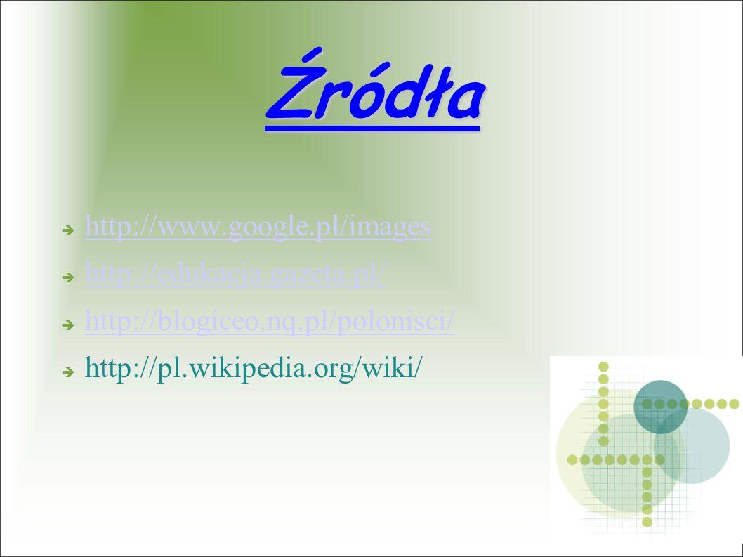 Źródła http://www.google.pl/images http://edukacja.gazeta.pl/