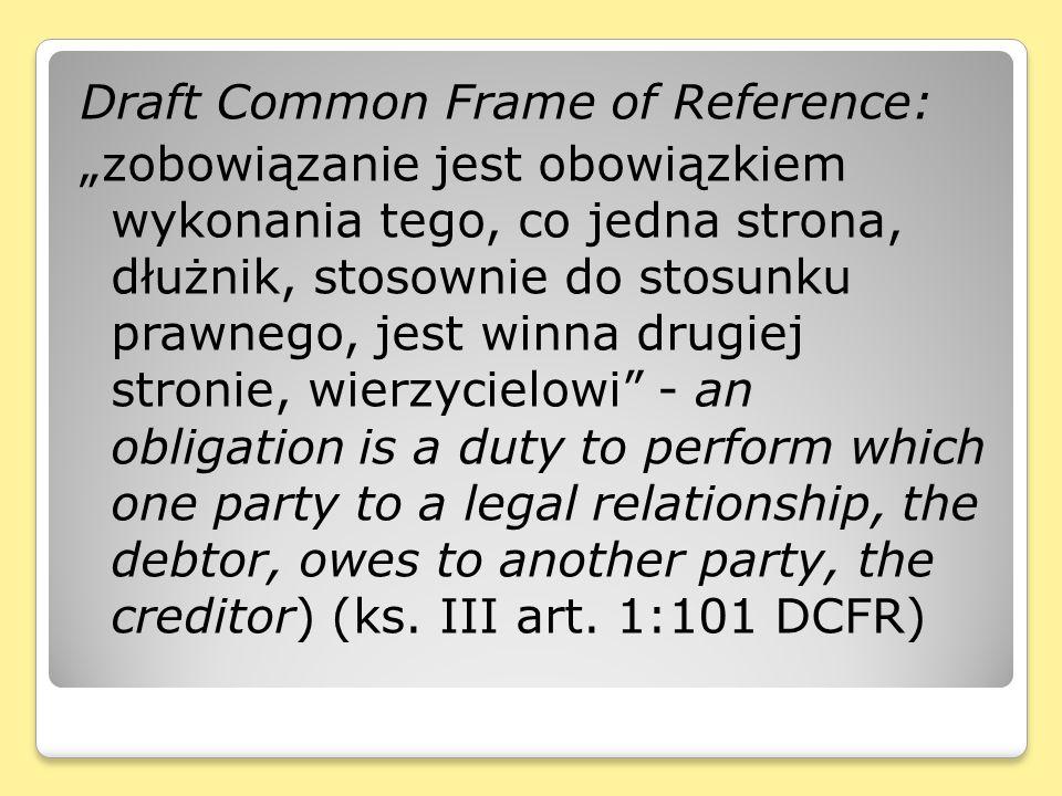 """Draft Common Frame of Reference: """"zobowiązanie jest obowiązkiem wykonania tego, co jedna strona, dłużnik, stosownie do stosunku prawnego, jest winna drugiej stronie, wierzycielowi - an obligation is a duty to perform which one party to a legal relationship, the debtor, owes to another party, the creditor) (ks."""