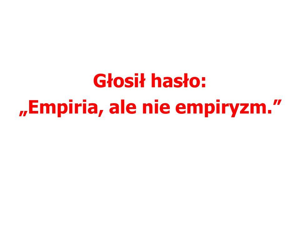 """Głosił hasło: """"Empiria, ale nie empiryzm."""