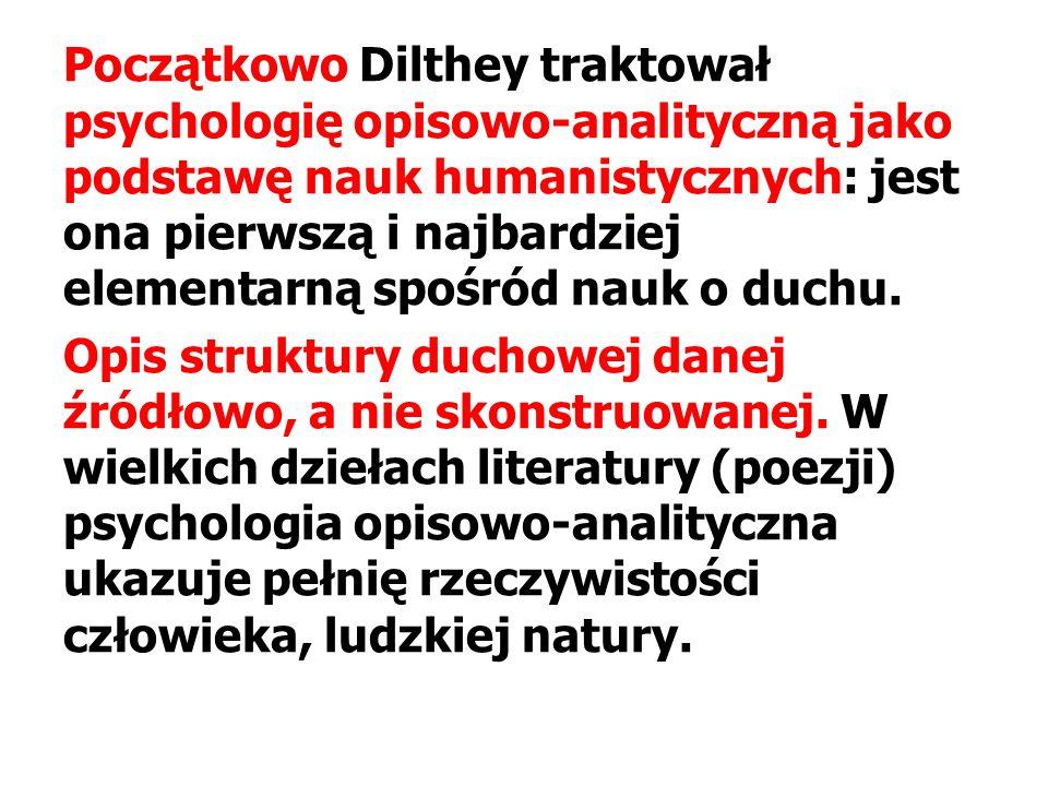 Początkowo Dilthey traktował psychologię opisowo-analityczną jako podstawę nauk humanistycznych: jest ona pierwszą i najbardziej elementarną spośród nauk o duchu.