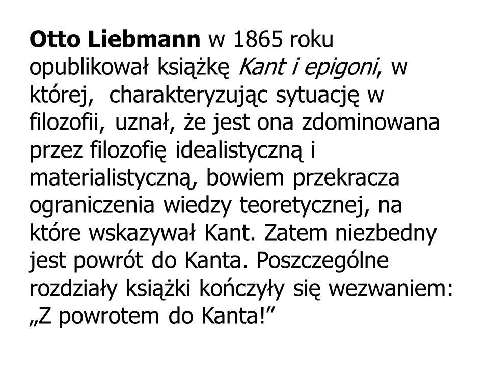 Otto Liebmann w 1865 roku opublikował książkę Kant i epigoni, w której, charakteryzując sytuację w filozofii, uznał, że jest ona zdominowana przez filozofię idealistyczną i materialistyczną, bowiem przekracza ograniczenia wiedzy teoretycznej, na które wskazywał Kant.