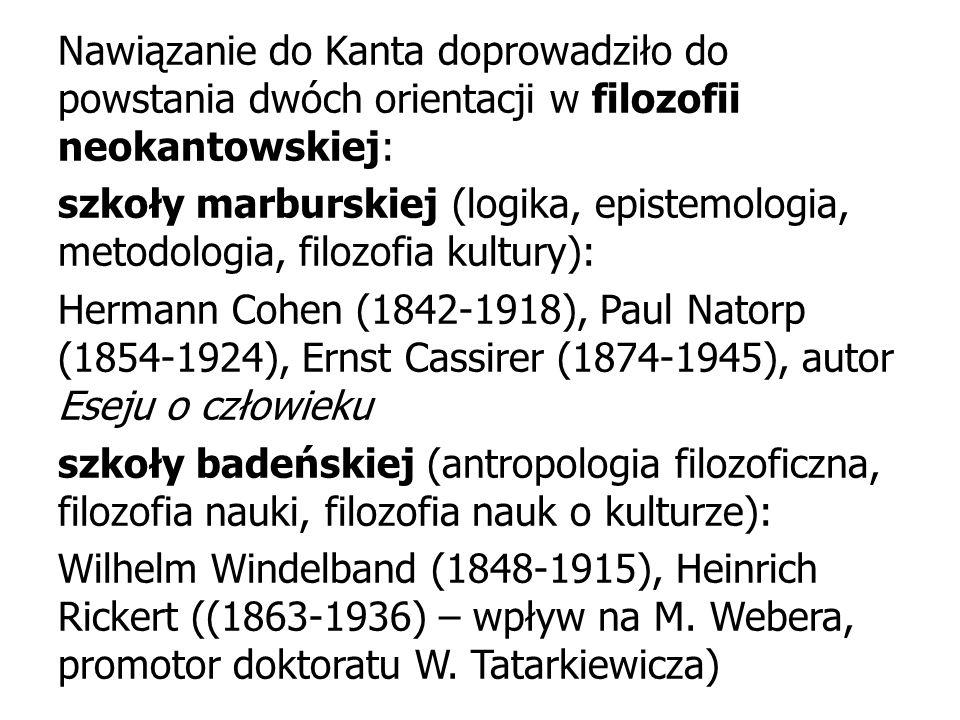 Nawiązanie do Kanta doprowadziło do powstania dwóch orientacji w filozofii neokantowskiej: szkoły marburskiej (logika, epistemologia, metodologia, filozofia kultury): Hermann Cohen (1842-1918), Paul Natorp (1854-1924), Ernst Cassirer (1874-1945), autor Eseju o człowieku szkoły badeńskiej (antropologia filozoficzna, filozofia nauki, filozofia nauk o kulturze): Wilhelm Windelband (1848-1915), Heinrich Rickert ((1863-1936) – wpływ na M.