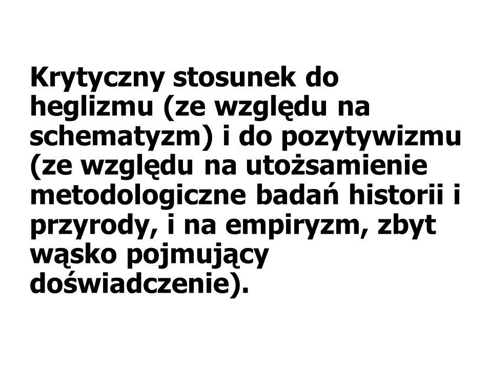 Krytyczny stosunek do heglizmu (ze względu na schematyzm) i do pozytywizmu (ze względu na utożsamienie metodologiczne badań historii i przyrody, i na empiryzm, zbyt wąsko pojmujący doświadczenie).