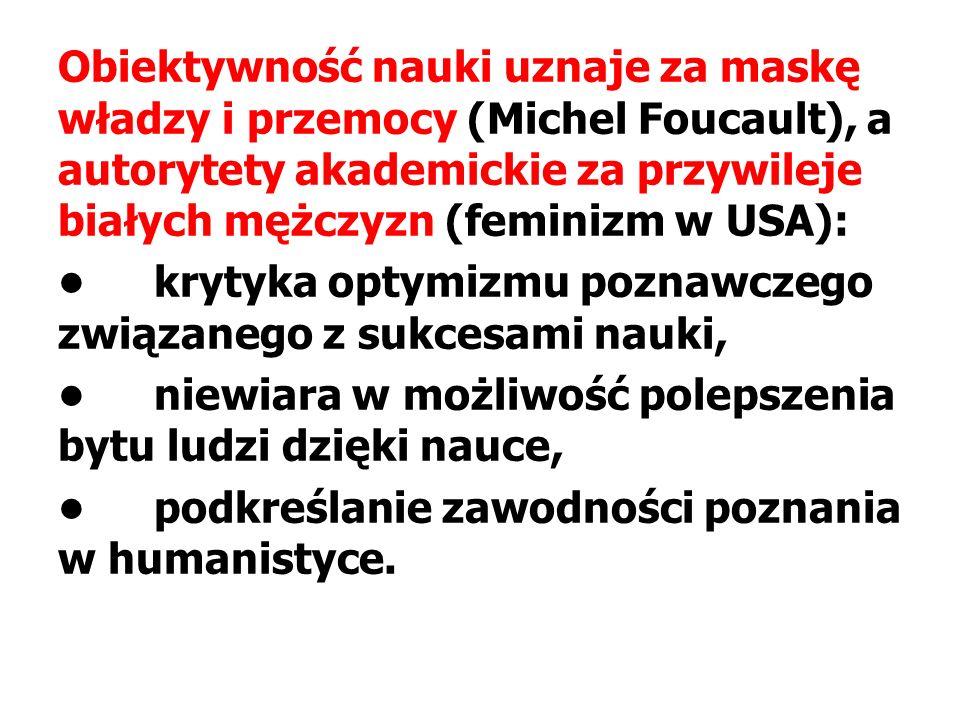 Obiektywność nauki uznaje za maskę władzy i przemocy (Michel Foucault), a autorytety akademickie za przywileje białych mężczyzn (feminizm w USA): • krytyka optymizmu poznawczego związanego z sukcesami nauki, • niewiara w możliwość polepszenia bytu ludzi dzięki nauce, • podkreślanie zawodności poznania w humanistyce.