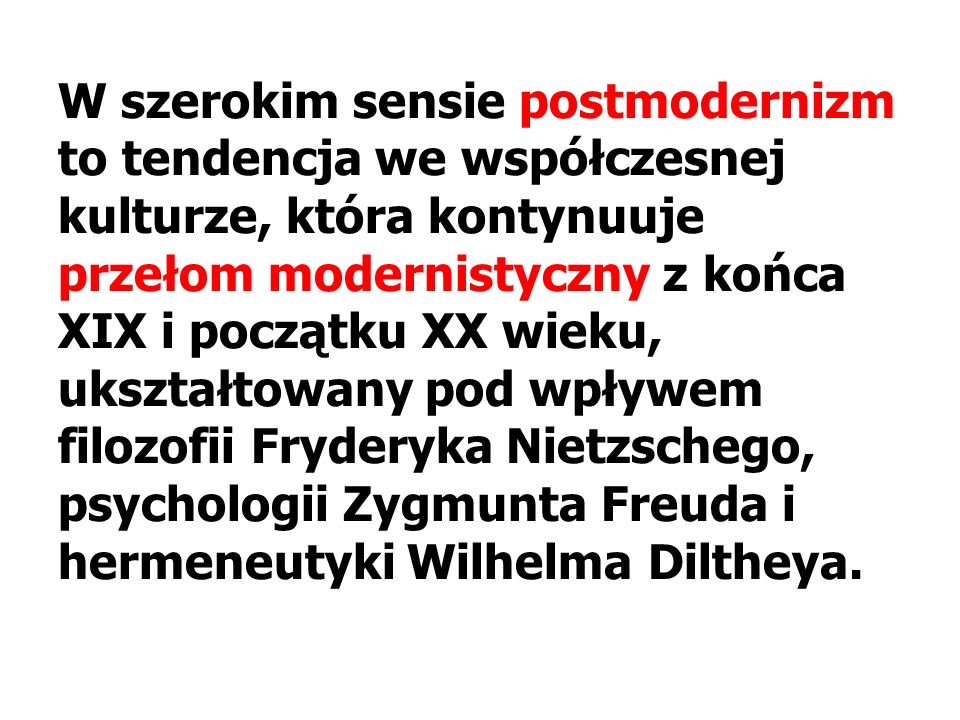 W szerokim sensie postmodernizm to tendencja we współczesnej kulturze, która kontynuuje przełom modernistyczny z końca XIX i początku XX wieku, ukształtowany pod wpływem filozofii Fryderyka Nietzschego, psychologii Zygmunta Freuda i hermeneutyki Wilhelma Diltheya.