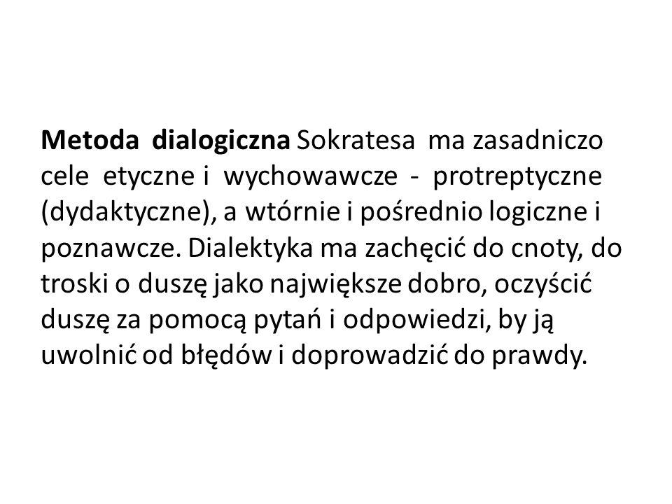 Metoda dialogiczna Sokratesa ma zasadniczo cele etyczne i wychowawcze - protreptyczne (dydaktyczne), a wtórnie i pośrednio logiczne i poznawcze.