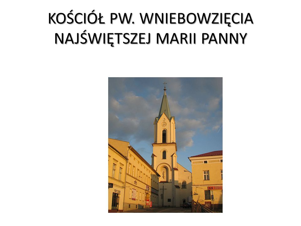 KOŚCIÓŁ PW. WNIEBOWZIĘCIA NAJŚWIĘTSZEJ MARII PANNY