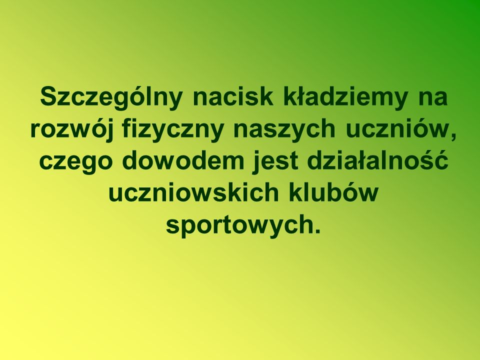 Szczególny nacisk kładziemy na rozwój fizyczny naszych uczniów, czego dowodem jest działalność uczniowskich klubów sportowych.