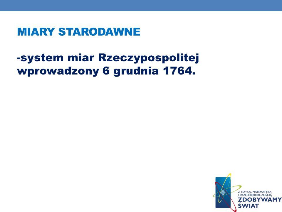 Miary starodawne -system miar Rzeczypospolitej wprowadzony 6 grudnia 1764.