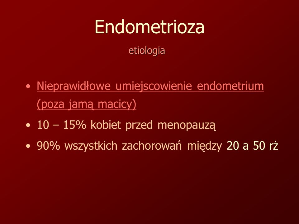 Endometrioza etiologia. Nieprawidłowe umiejscowienie endometrium (poza jamą macicy) 10 – 15% kobiet przed menopauzą.