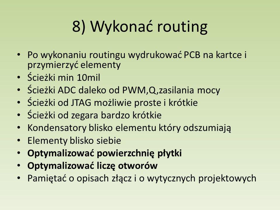 8) Wykonać routing Po wykonaniu routingu wydrukować PCB na kartce i przymierzyć elementy. Ścieżki min 10mil.