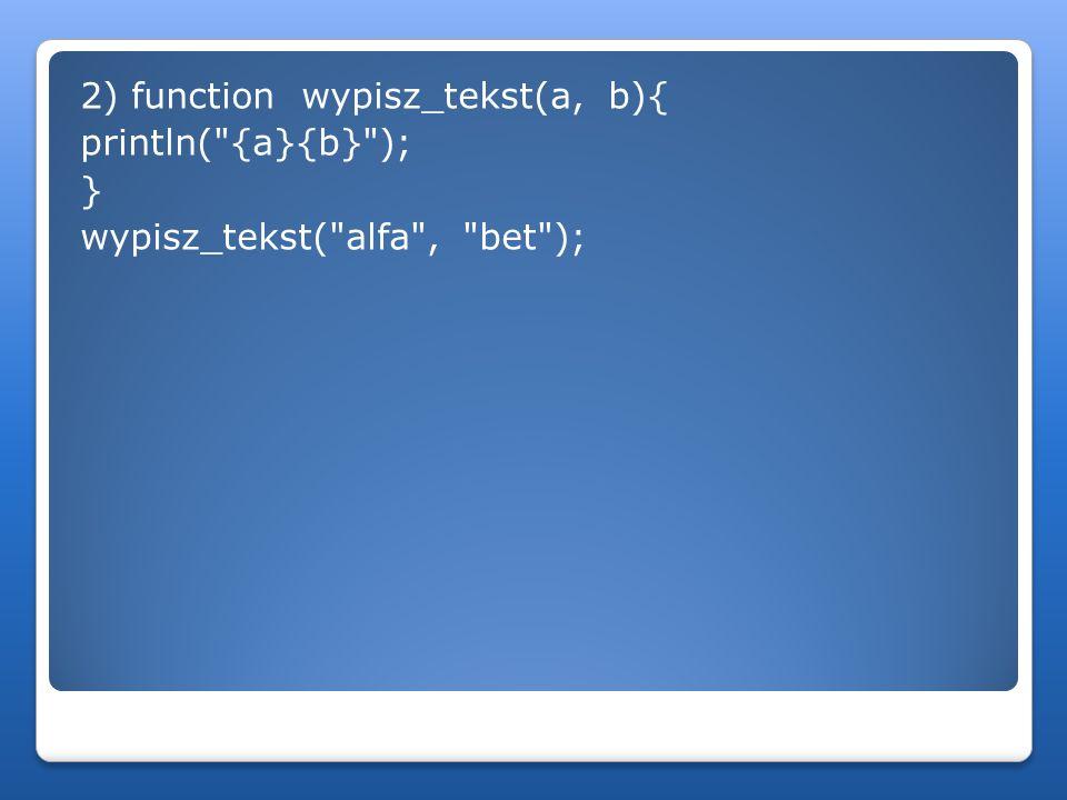 2) function wypisz_tekst(a, b){ println( {a}{b} ); } wypisz_tekst( alfa , bet );