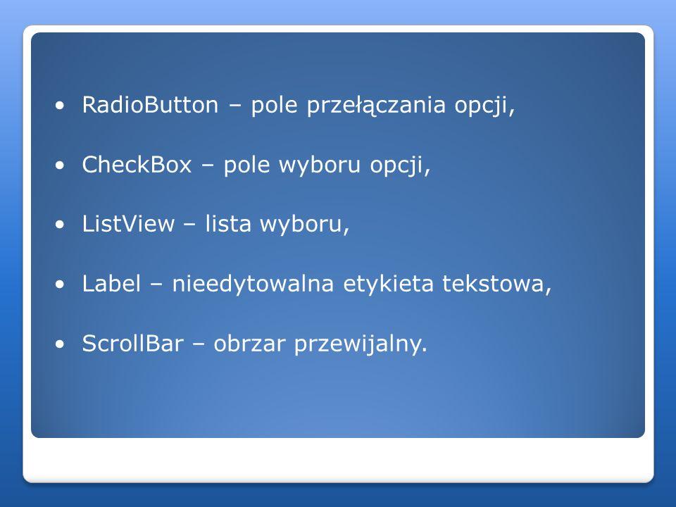 • RadioButton – pole przełączania opcji, • CheckBox – pole wyboru opcji, • ListView – lista wyboru, • Label – nieedytowalna etykieta tekstowa, • ScrollBar – obrzar przewijalny.