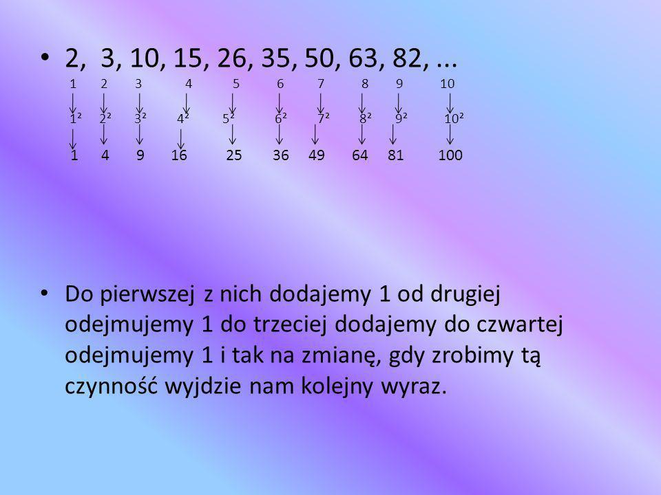 2, 3, 10, 15, 26, 35, 50, 63, 82, ... 1 2 3 4 5 6 7 8 9 10.