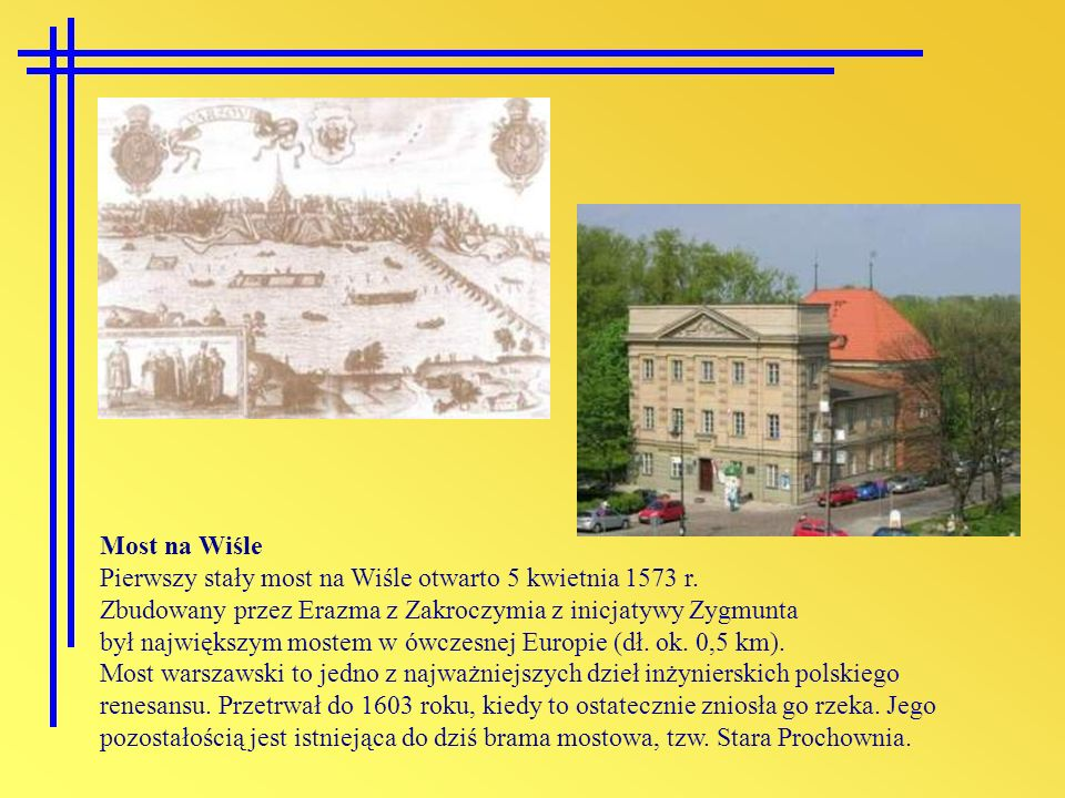 Most na Wiśle Pierwszy stały most na Wiśle otwarto 5 kwietnia 1573 r. Zbudowany przez Erazma z Zakroczymia z inicjatywy Zygmunta.