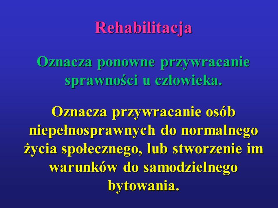 Rehabilitacja Oznacza ponowne przywracanie sprawności u człowieka