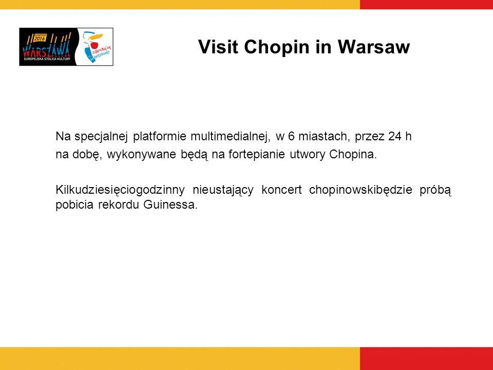 Visit Chopin in WarsawNa specjalnej platformie multimedialnej, w 6 miastach, przez 24 h. na dobę, wykonywane będą na fortepianie utwory Chopina.