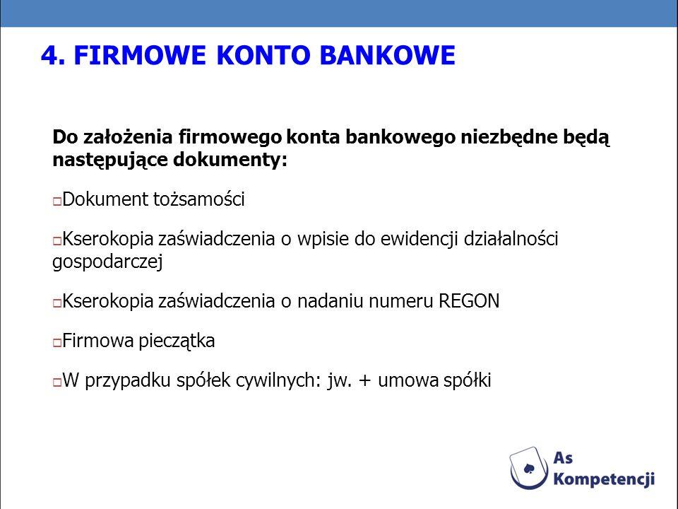 4. FIRMOWE KONTO BANKOWE Do założenia firmowego konta bankowego niezbędne będą następujące dokumenty: