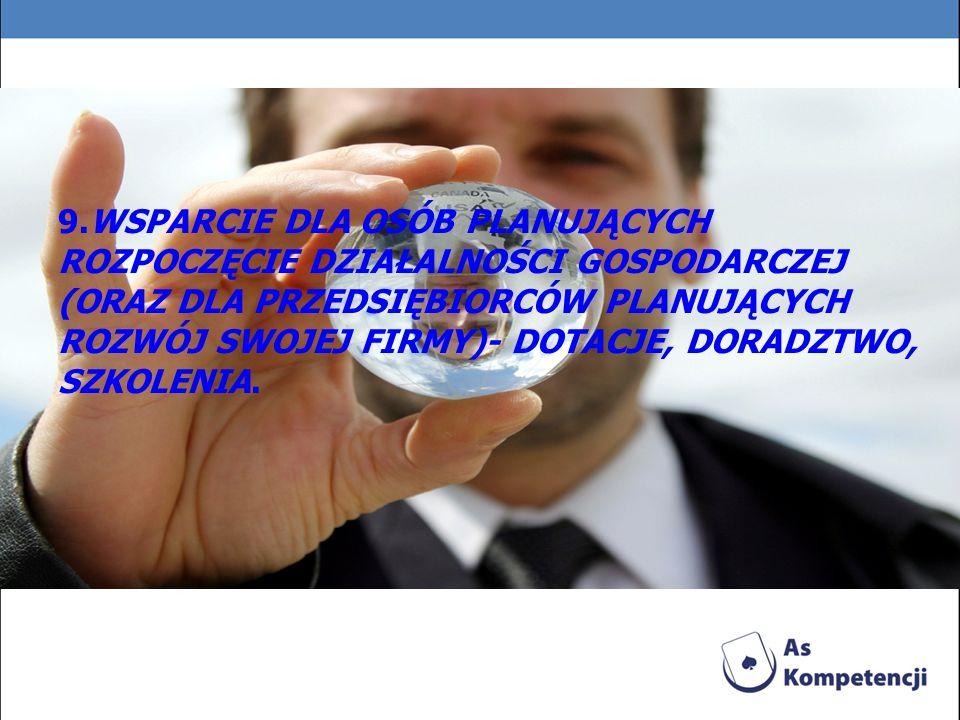 9.WSPARCIE DLA OSÓB PLANUJĄCYCH ROZPOCZĘCIE DZIAŁALNOŚCI GOSPODARCZEJ (ORAZ DLA PRZEDSIĘBIORCÓW PLANUJĄCYCH ROZWÓJ SWOJEJ FIRMY)- DOTACJE, DORADZTWO, SZKOLENIA.
