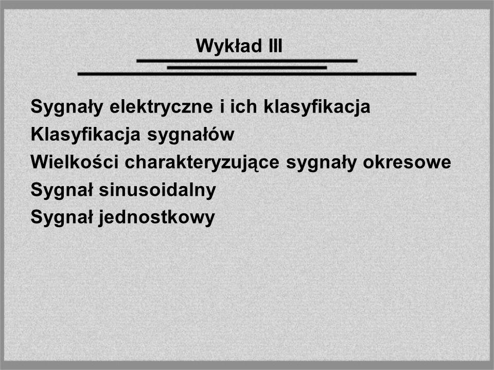 Wykład III Sygnały elektryczne i ich klasyfikacja. Klasyfikacja sygnałów. Wielkości charakteryzujące sygnały okresowe.