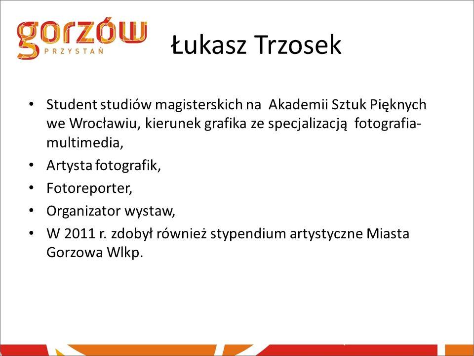 Łukasz Trzosek Student studiów magisterskich na Akademii Sztuk Pięknych we Wrocławiu, kierunek grafika ze specjalizacją fotografia-multimedia,