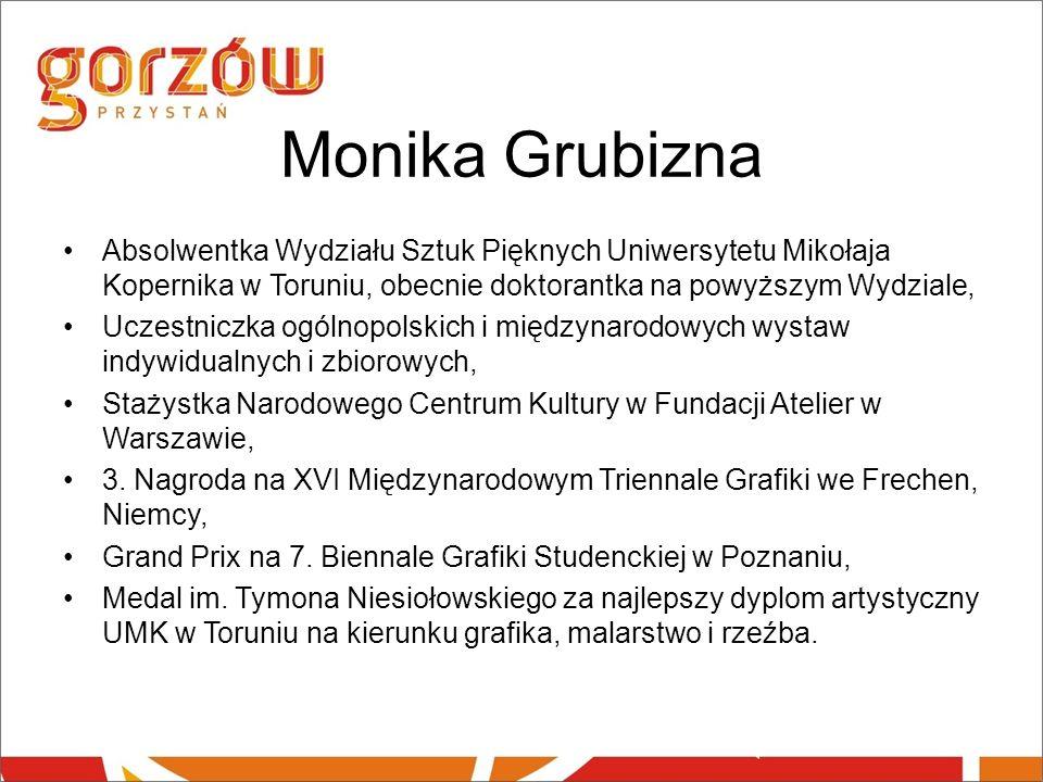 Monika Grubizna Absolwentka Wydziału Sztuk Pięknych Uniwersytetu Mikołaja Kopernika w Toruniu, obecnie doktorantka na powyższym Wydziale,