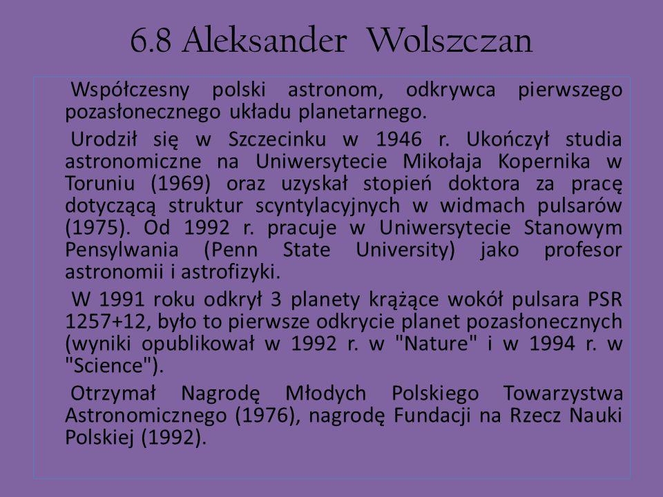 6.8 Aleksander Wolszczan Współczesny polski astronom, odkrywca pierwszego pozasłonecznego układu planetarnego.
