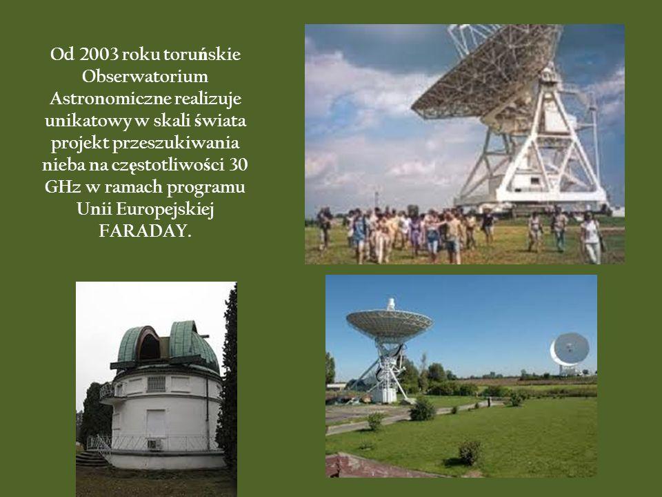Od 2003 roku toruńskie Obserwatorium Astronomiczne realizuje unikatowy w skali świata projekt przeszukiwania nieba na częstotliwości 30 GHz w ramach programu Unii Europejskiej FARADAY.