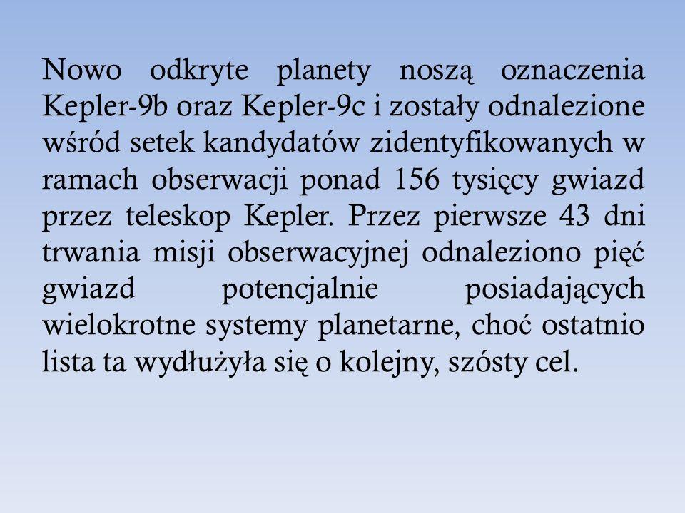 Nowo odkryte planety noszą oznaczenia Kepler-9b oraz Kepler-9c i zostały odnalezione wśród setek kandydatów zidentyfikowanych w ramach obserwacji ponad 156 tysięcy gwiazd przez teleskop Kepler.