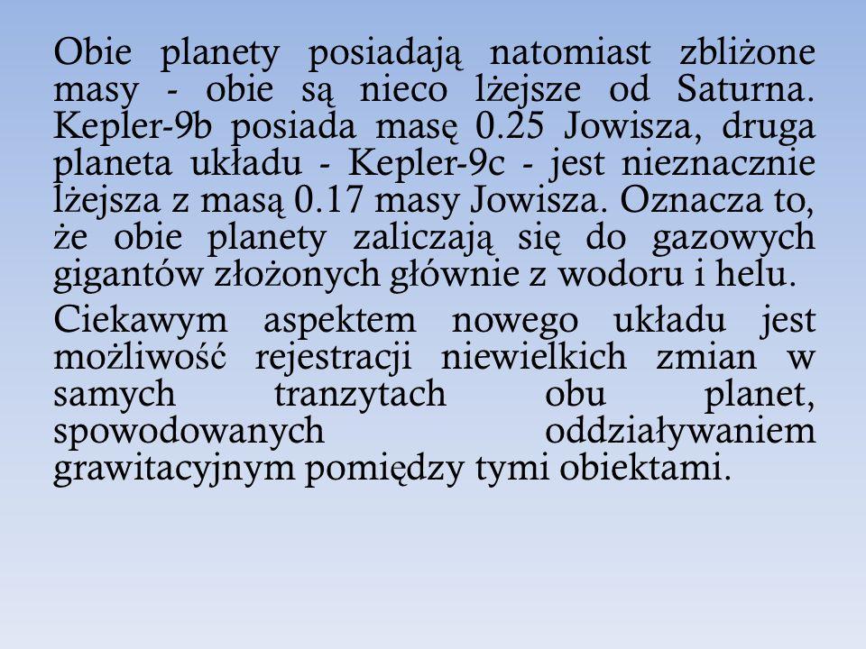 Obie planety posiadają natomiast zbliżone masy - obie są nieco lżejsze od Saturna. Kepler-9b posiada masę 0.25 Jowisza, druga planeta układu - Kepler-9c - jest nieznacznie lżejsza z masą 0.17 masy Jowisza. Oznacza to, że obie planety zaliczają się do gazowych gigantów złożonych głównie z wodoru i helu.