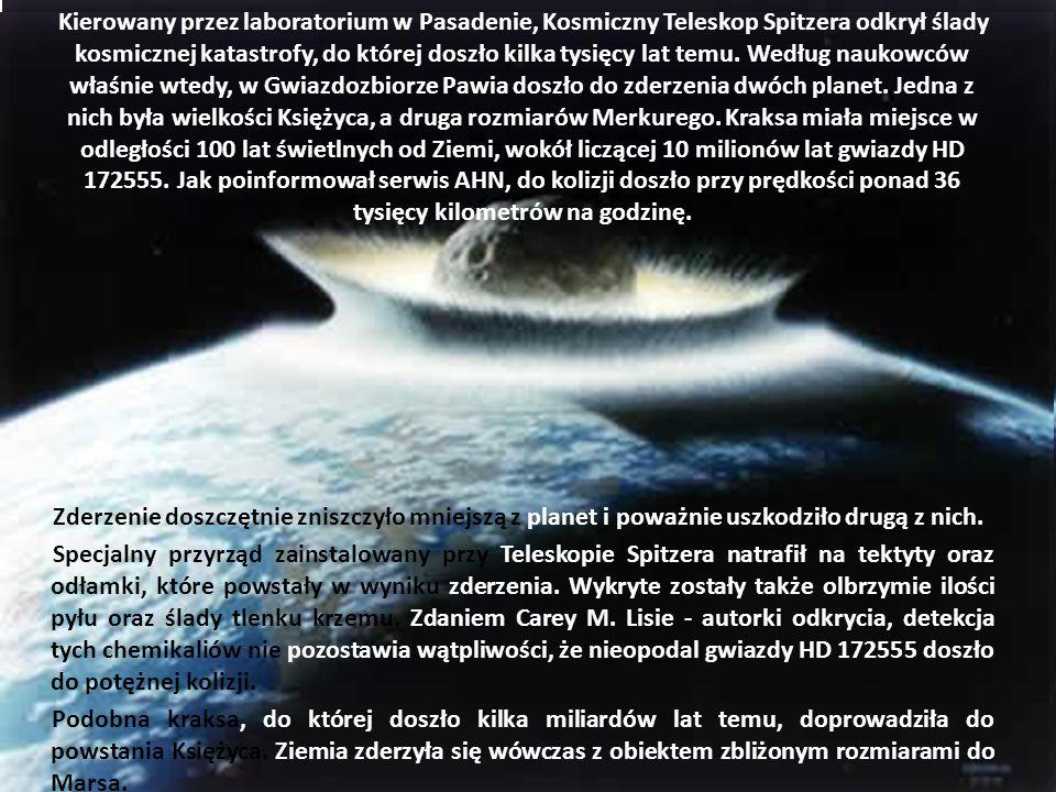 Kierowany przez laboratorium w Pasadenie, Kosmiczny Teleskop Spitzera odkrył ślady kosmicznej katastrofy, do której doszło kilka tysięcy lat temu. Według naukowców właśnie wtedy, w Gwiazdozbiorze Pawia doszło do zderzenia dwóch planet. Jedna z nich była wielkości Księżyca, a druga rozmiarów Merkurego. Kraksa miała miejsce w odległości 100 lat świetlnych od Ziemi, wokół liczącej 10 milionów lat gwiazdy HD 172555. Jak poinformował serwis AHN, do kolizji doszło przy prędkości ponad 36 tysięcy kilometrów na godzinę.