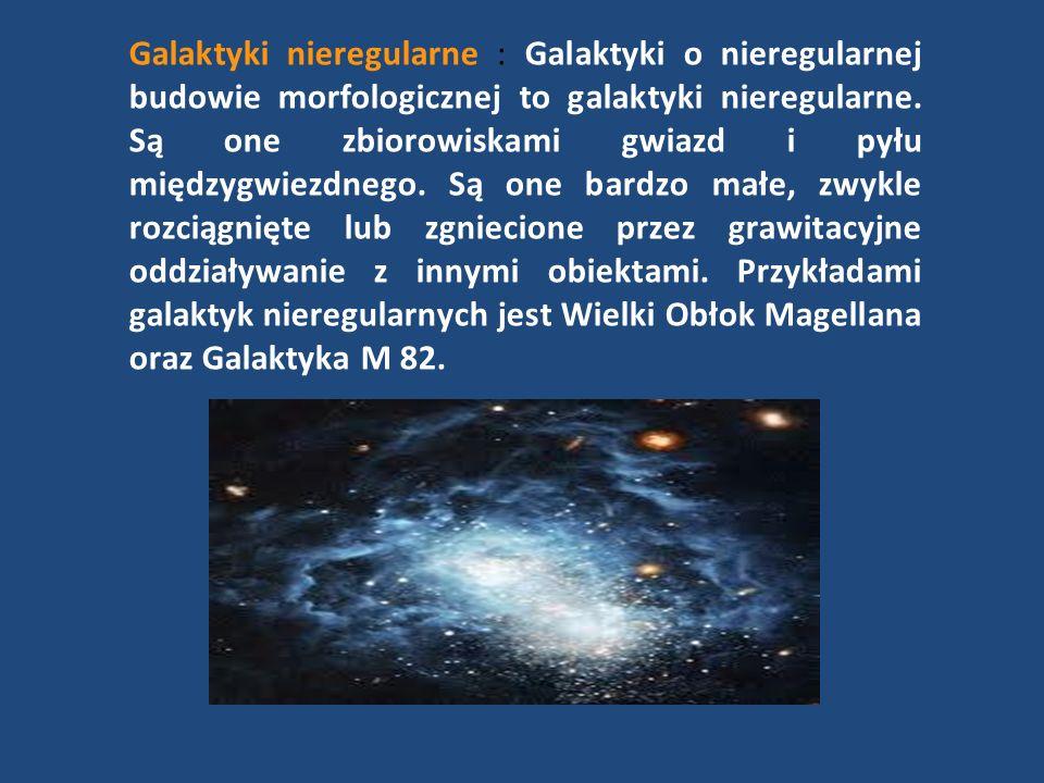 Galaktyki nieregularne : Galaktyki o nieregularnej budowie morfologicznej to galaktyki nieregularne.