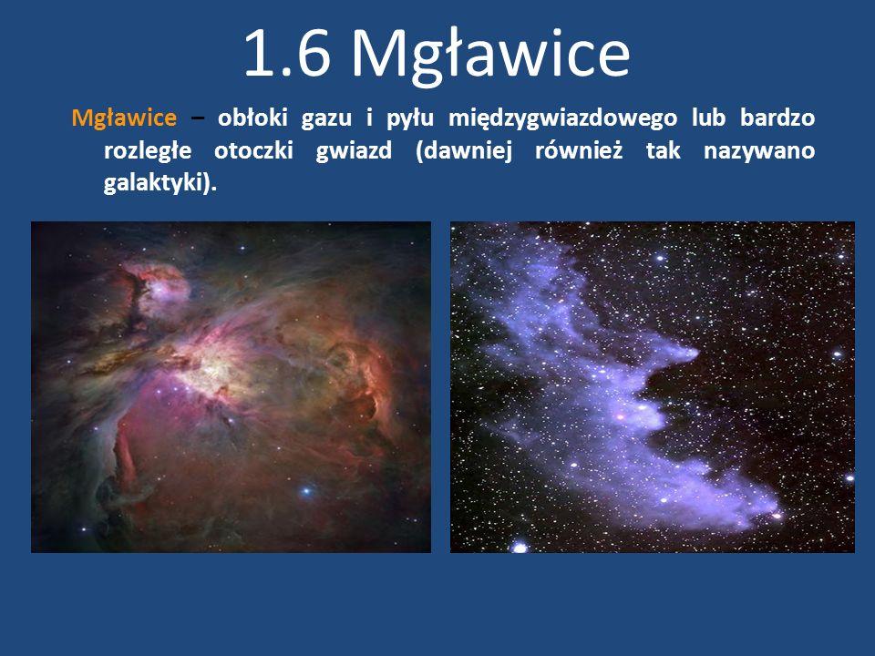 1.6 Mgławice Mgławice – obłoki gazu i pyłu międzygwiazdowego lub bardzo rozległe otoczki gwiazd (dawniej również tak nazywano galaktyki).
