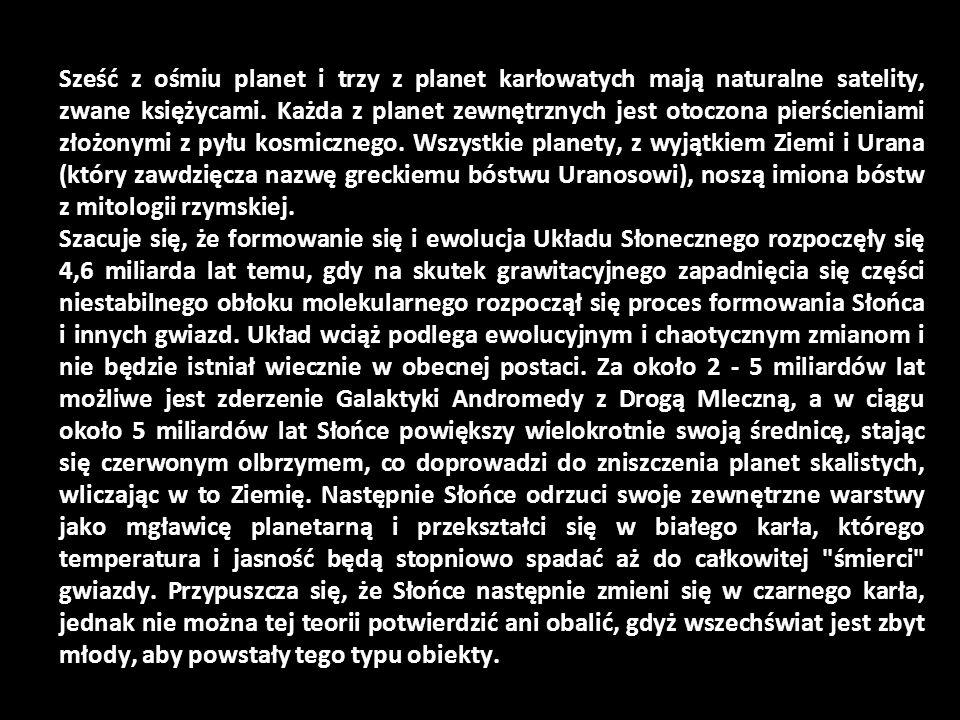 Sześć z ośmiu planet i trzy z planet karłowatych mają naturalne satelity, zwane księżycami. Każda z planet zewnętrznych jest otoczona pierścieniami złożonymi z pyłu kosmicznego. Wszystkie planety, z wyjątkiem Ziemi i Urana (który zawdzięcza nazwę greckiemu bóstwu Uranosowi), noszą imiona bóstw z mitologii rzymskiej.