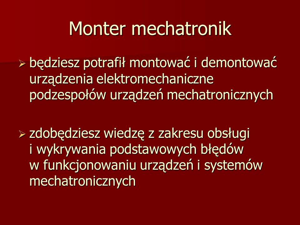 Monter mechatronik będziesz potrafił montować i demontować urządzenia elektromechaniczne podzespołów urządzeń mechatronicznych.