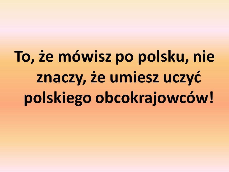 To, że mówisz po polsku, nie znaczy, że umiesz uczyć polskiego obcokrajowców!
