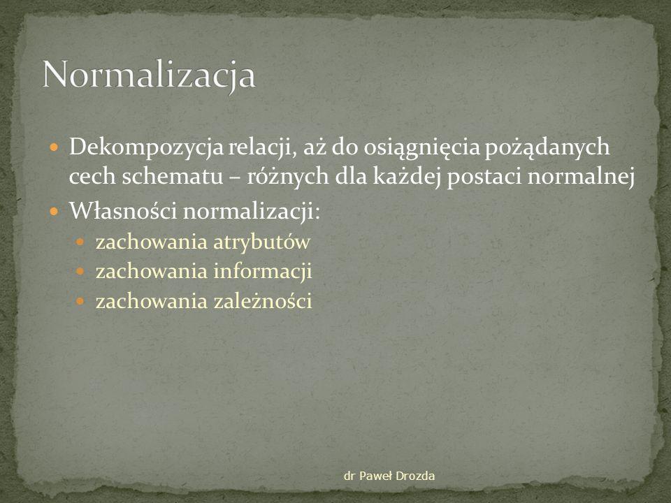 Normalizacja Dekompozycja relacji, aż do osiągnięcia pożądanych cech schematu – różnych dla każdej postaci normalnej.