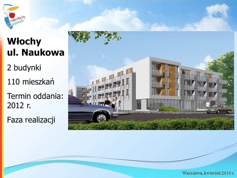 Włochy ul. Naukowa 2 budynki 110 mieszkań Termin oddania: 2012 r.