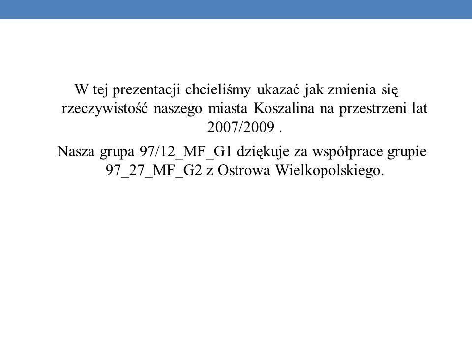 W tej prezentacji chcieliśmy ukazać jak zmienia się rzeczywistość naszego miasta Koszalina na przestrzeni lat 2007/2009 .