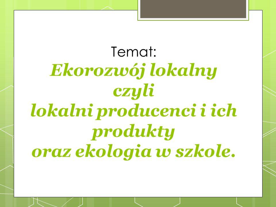 Temat: Ekorozwój lokalny czyli lokalni producenci i ich produkty oraz ekologia w szkole.