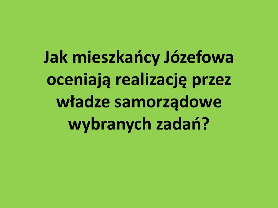 Jak mieszkańcy Józefowa oceniają realizację przez władze samorządowe wybranych zadań