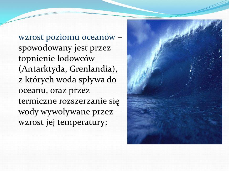 wzrost poziomu oceanów –spowodowany jest przez topnienie lodowców