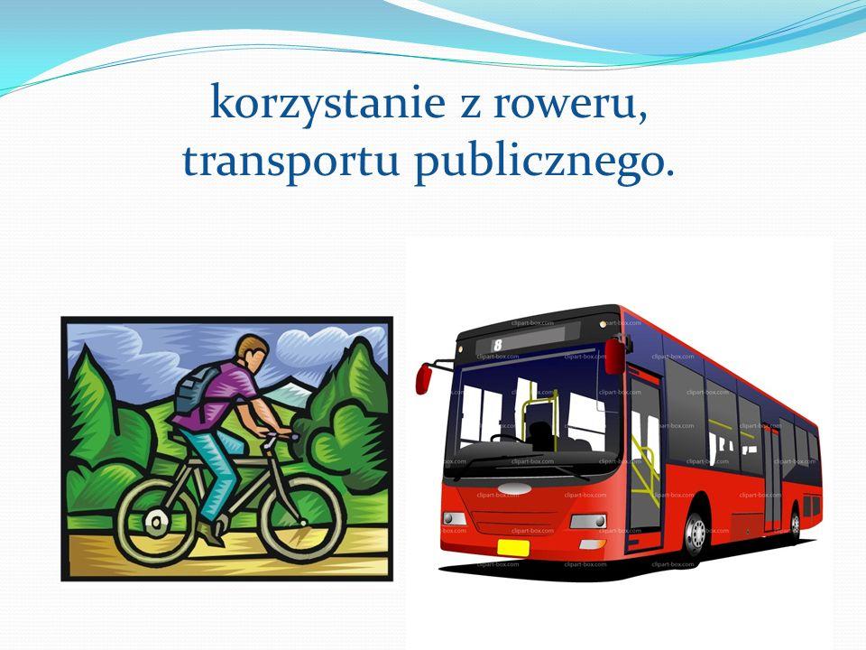 korzystanie z roweru, transportu publicznego.