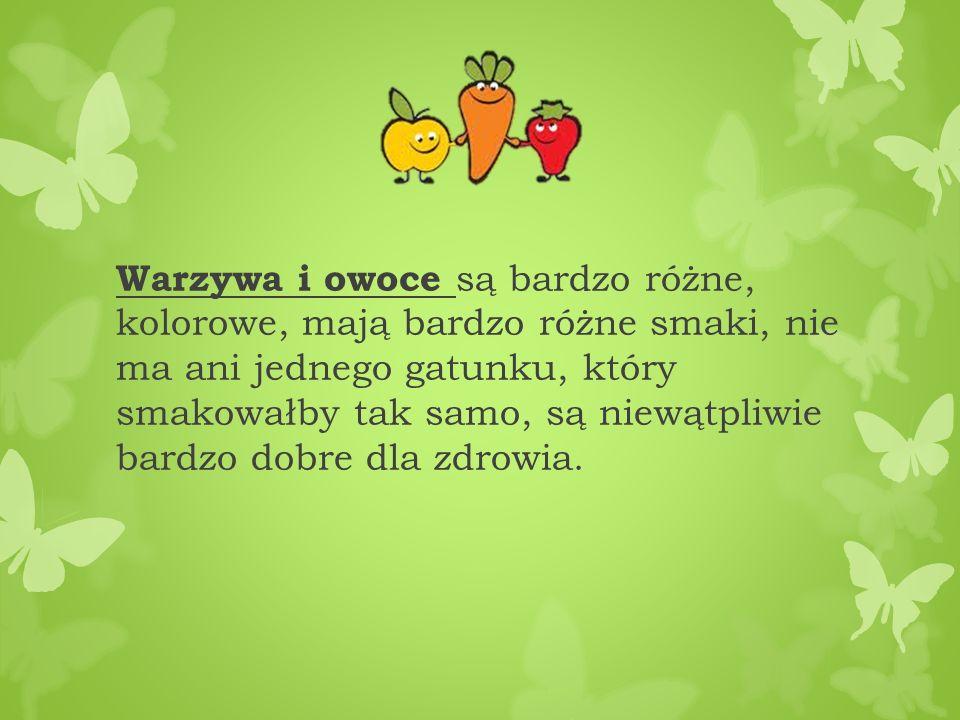 Warzywa i owoce są bardzo różne, kolorowe, mają bardzo różne smaki, nie ma ani jednego gatunku, który smakowałby tak samo, są niewątpliwie bardzo dobre dla zdrowia.