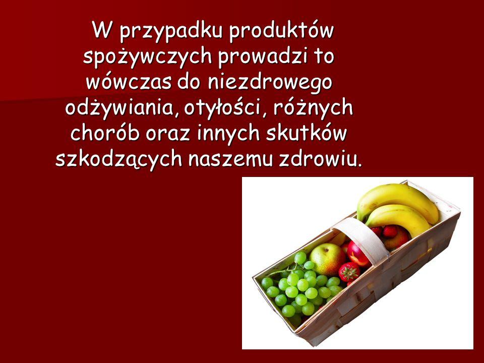 W przypadku produktów spożywczych prowadzi to wówczas do niezdrowego odżywiania, otyłości, różnych chorób oraz innych skutków szkodzących naszemu zdrowiu.