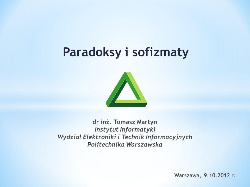 Paradoksy i sofizmaty dr inż. Tomasz Martyn Instytut Informatyki Wydział Elektroniki i Technik Informacyjnych Politechnika Warszawska.