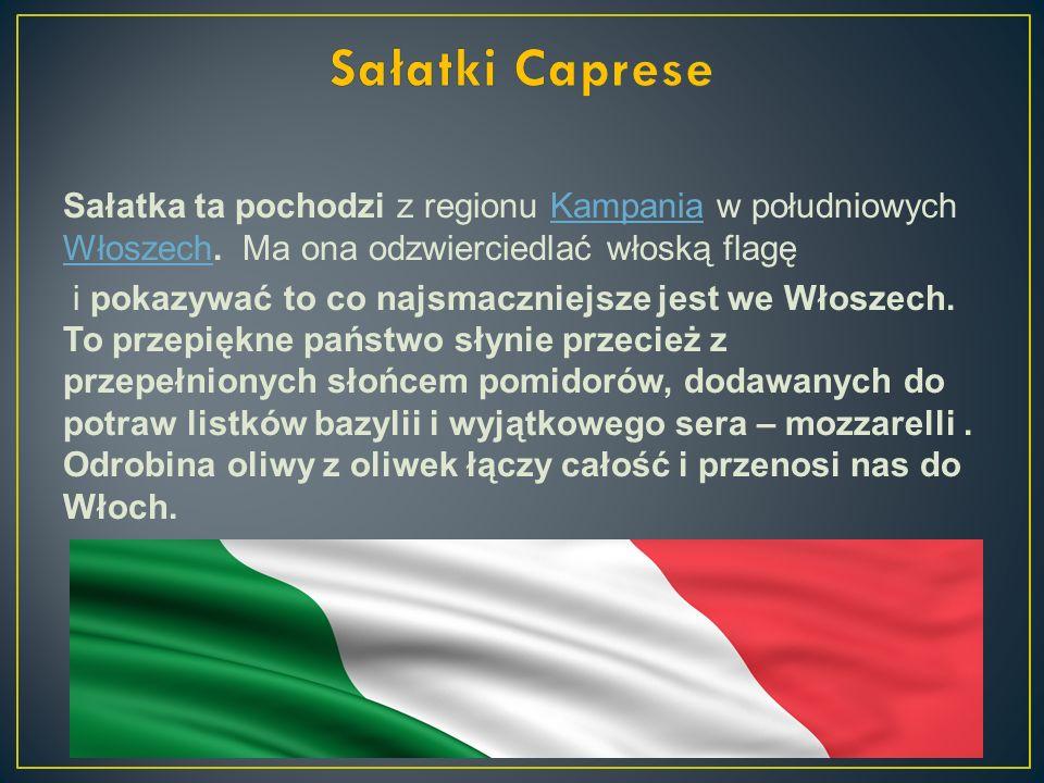 Sałatki Caprese Sałatka ta pochodzi z regionu Kampania w południowych Włoszech. Ma ona odzwierciedlać włoską flagę.